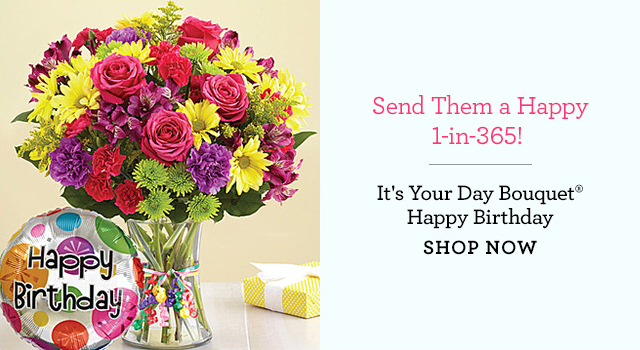 Send Them a Happy 1-in-365! | It's Your Day Bouquet® Happy Birthday | SHOP NOW