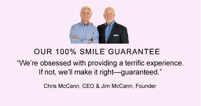 OUR 100% SMILE GUARANTEE | We're obsessed with providing a terrific experience. If not, we'll make it right-guaranteed. | Chris McCann, CEO & Jim McCann, Founder