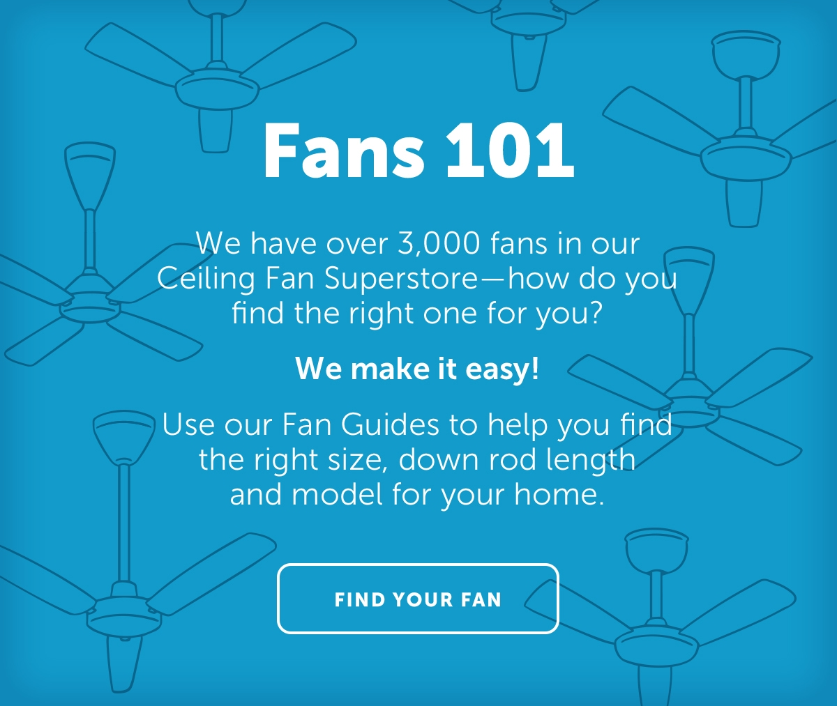 We have over 3000 fans in our Ceiling Fan Superstore How do you find the right one for you? We make it easy! Use our Fan Guide to help you find the right size, down rod length and model for your home. | Find Your Fan