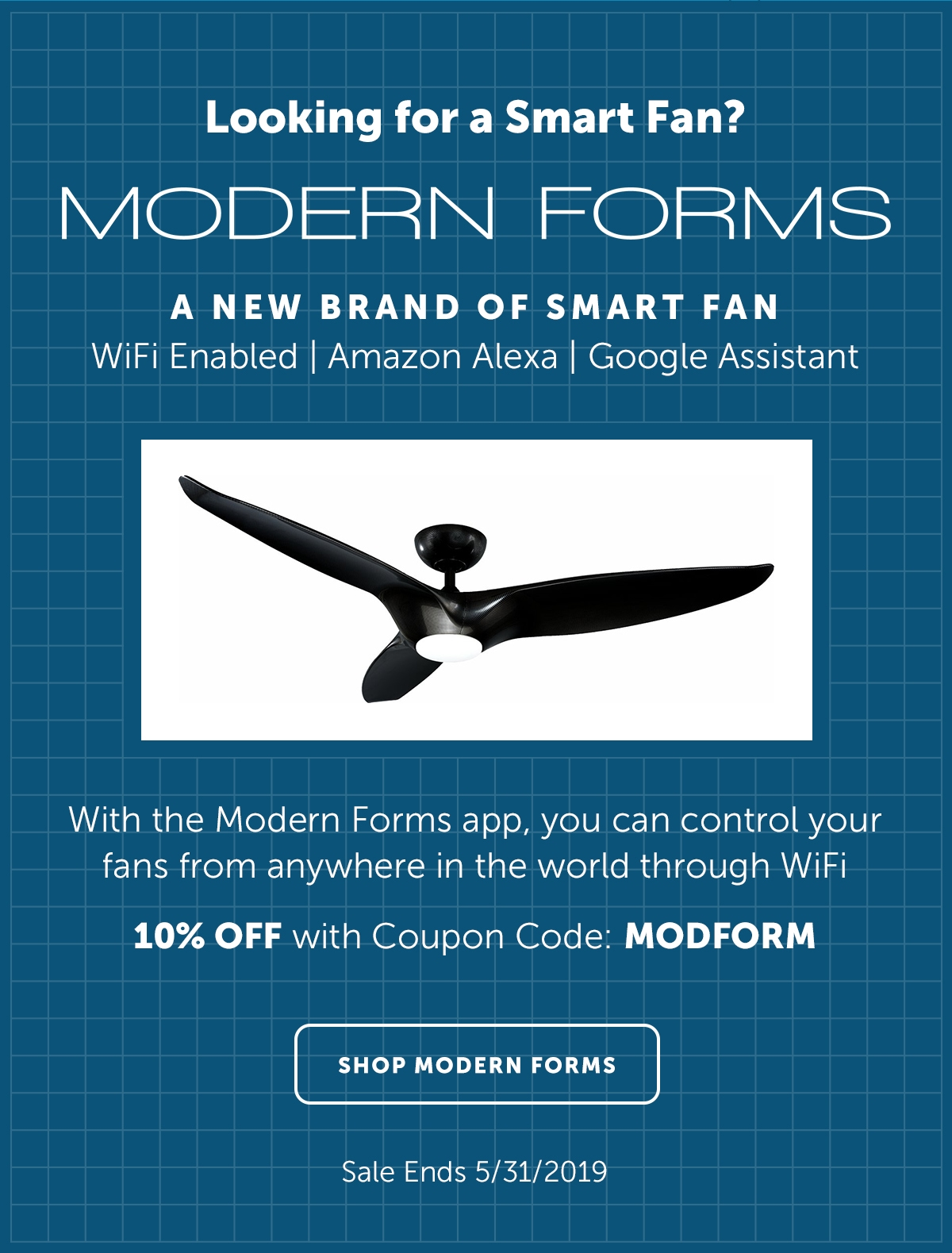 Looking for a Smart Fan? - A new brand of Smart Fan: WiFi Enabled - Amazon Alexa - Google Assistant - With the Modern Forms app, you can control your fans from anywhere in the world through WiFi | 10% OFF w/Coupon Code: MODFORM | Shop Modern Forms Sale Ends: 5/31/2019