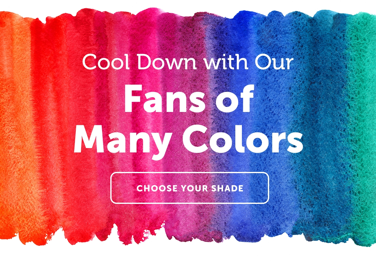 Cool Down With Our Fans of Many Colors | Choose your shade