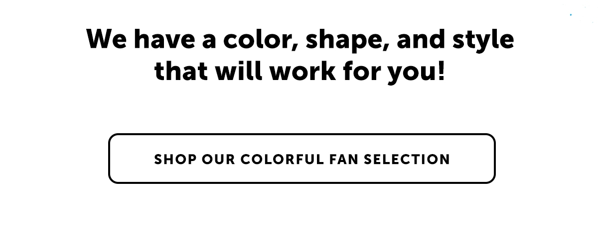 We have a color, shape, and style that will work for you! Shop Our Colorful Fan Selection
