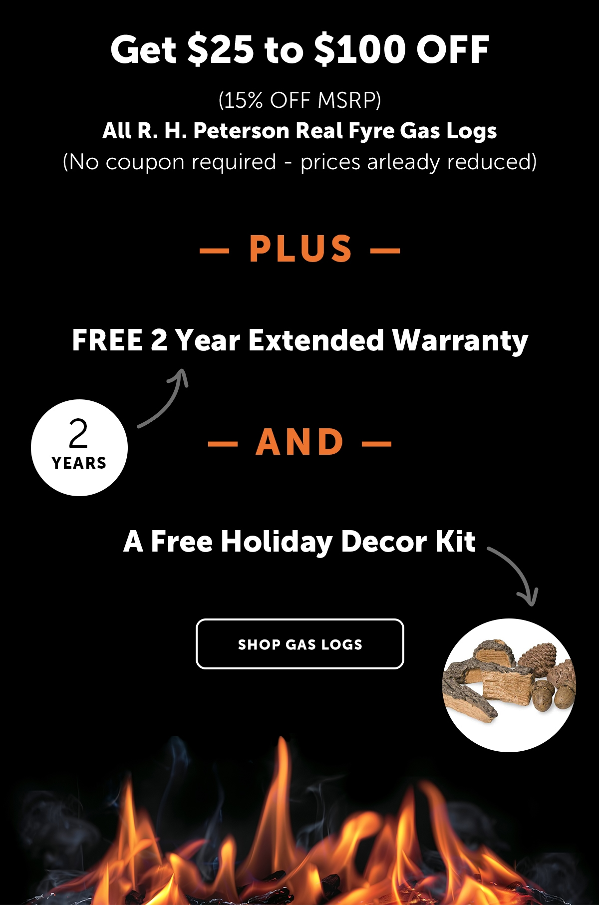 Get $25 to $100 Off (15% Off MSRP) All R.H.Peterson Real Fyre Gas Logs - No coupon required - prices already reduced - PLUS - FREE 2 Year Extended Warranty AND A Free Holiday Decor Kit   Shop Gas Logs