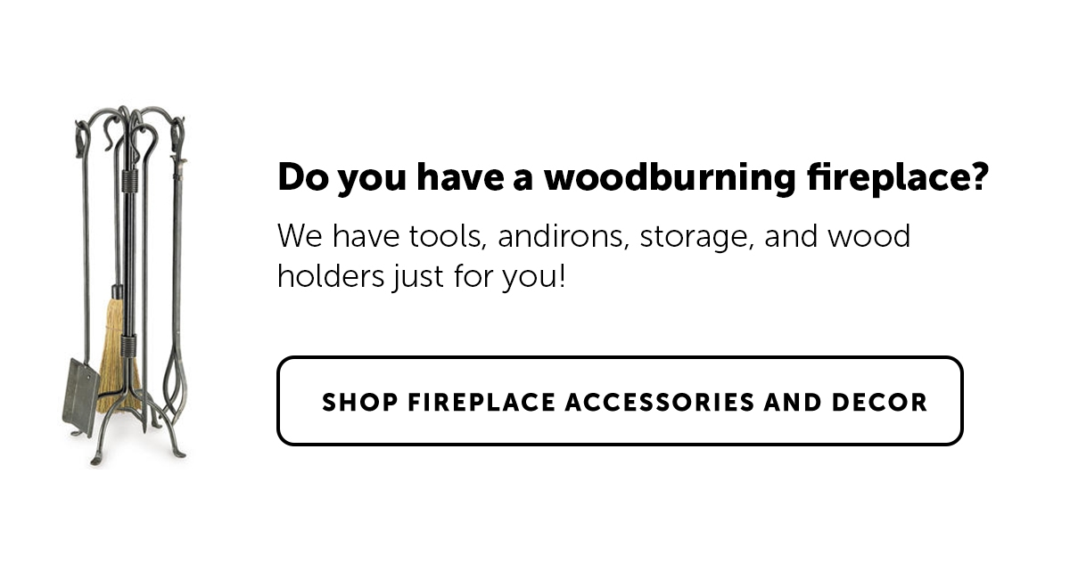 Do you have a woodburning fireplace? We have tools, andirons, storage, and wood holders just for you!   Shop Fireplace Accessories and Decor