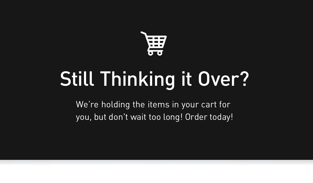 Still Thinking it Over? We're holding the items in your cart for you, but don't wait too long! Order today!