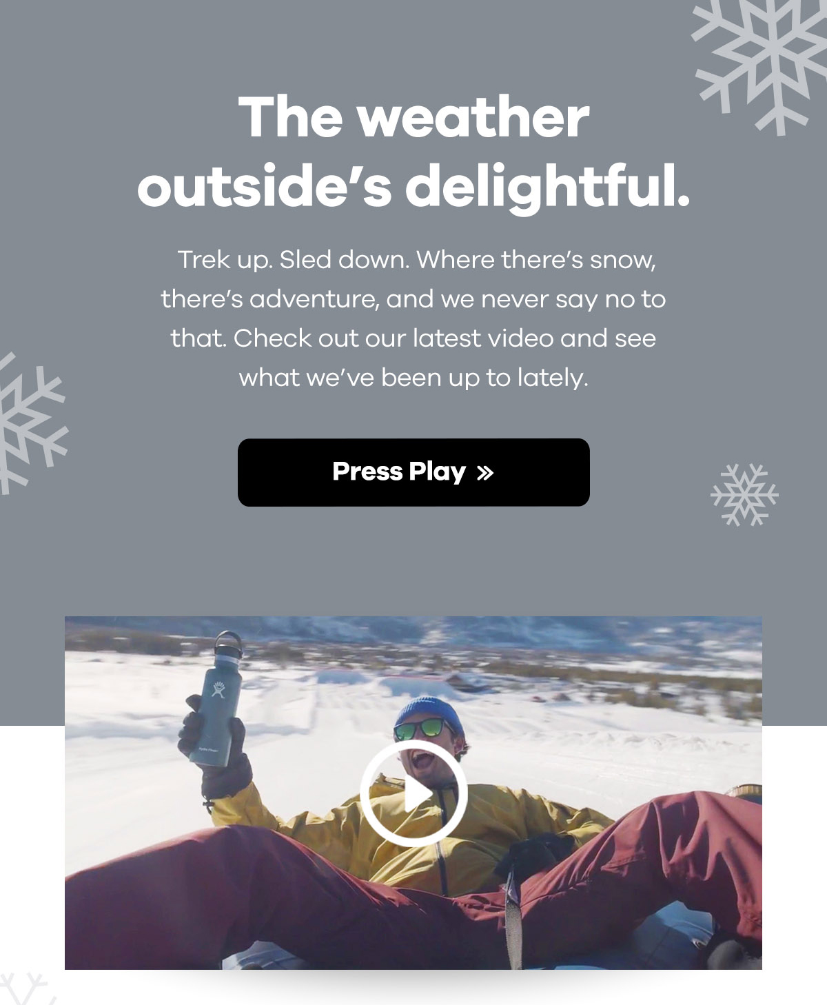 The weather outside's delightful. Trek up. Sled down. Where there's snow, there's adventure, and we never say no to that. check out our latest video and see what we've been up to lately. | Press Play >>