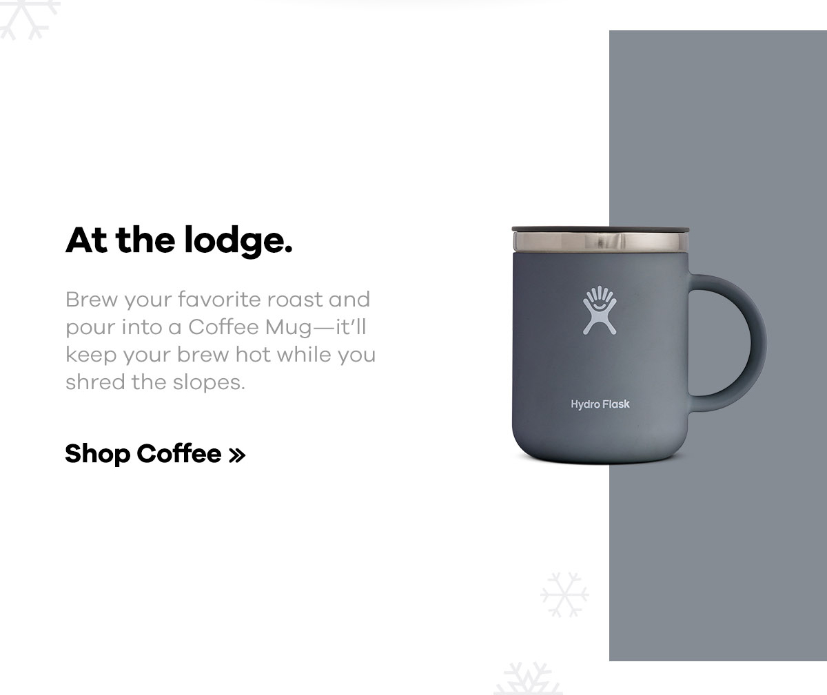 At the lodge. Brew your favorite roast and pour into a Coffee Mug--it'll keep your brew hot while you shred the slopes. | Shop Coffee >>