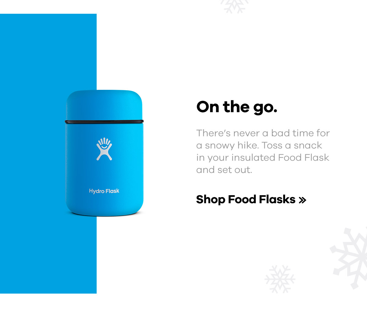 On the go. there's never a bad time for a snowy hike. Toss a snack in your insulated Food Flask and set out. | Shop Food Flasks >>