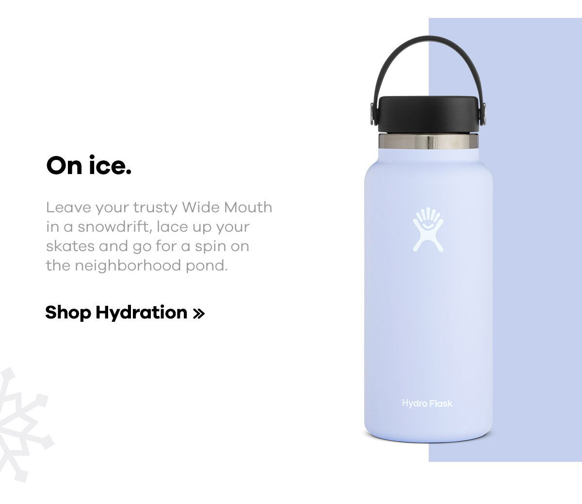 On ice. Leave your trusty Wide Mouth in a snowdrift, lace up your skates and go for a spin on the neighborhood pong. | Shop Hydration >>