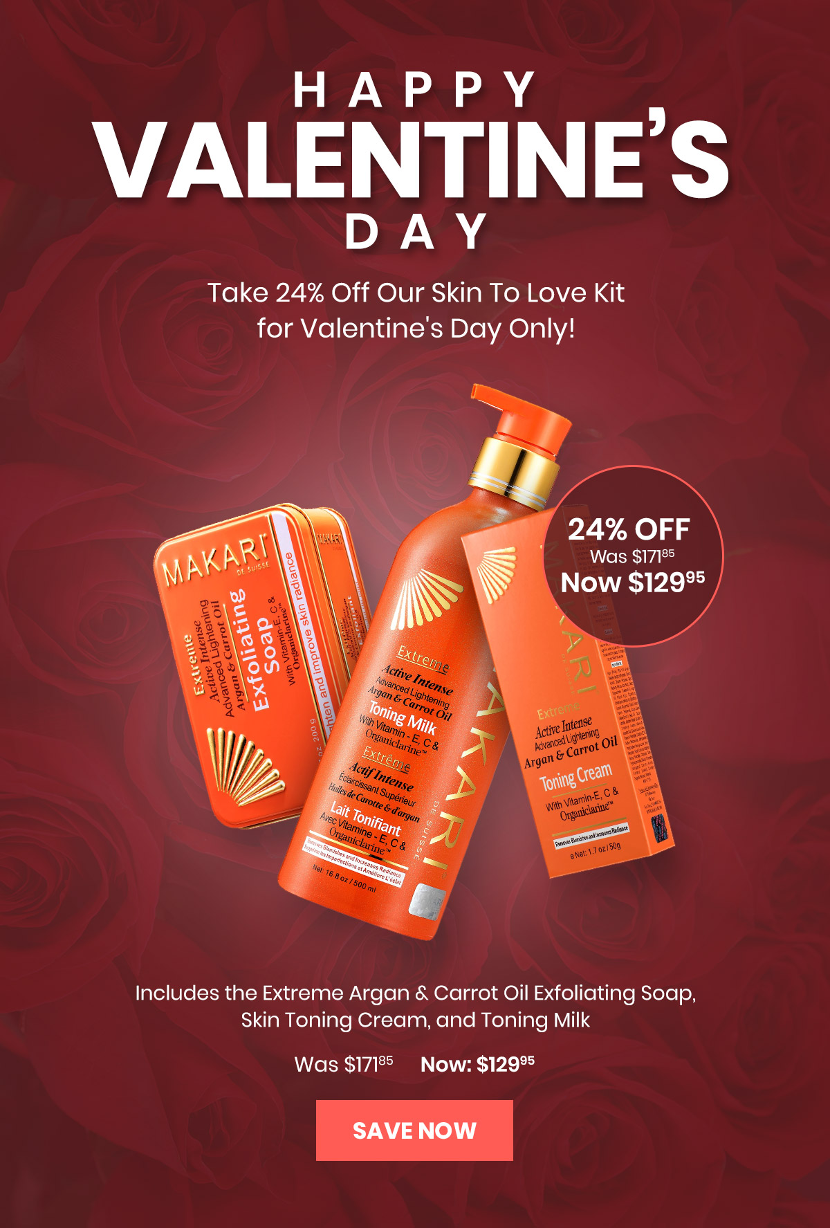 happy valentine's day | Take 24% Off Our Skin To Love Kit for Valentine's Day Only! 24% off Was $171.85 Now $129.95 | Includes the Extreme Argan and Carrot Oil Exfoliating Soap, Skin Toning Cream, and Toning Milk Was $171.85 Now: $129.95 | Save now