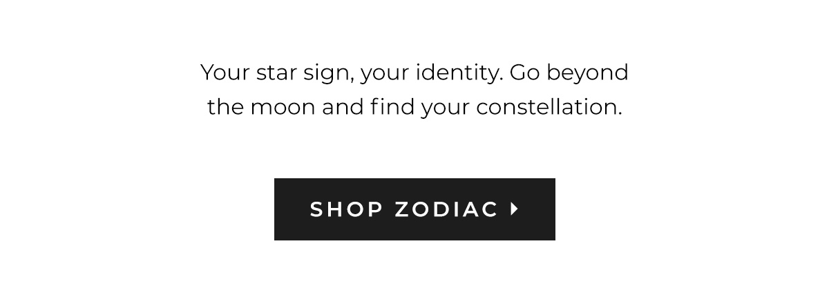 Your star sign, your identity. Go beyond the moon and find your constellation. | SHOP ZODIAC