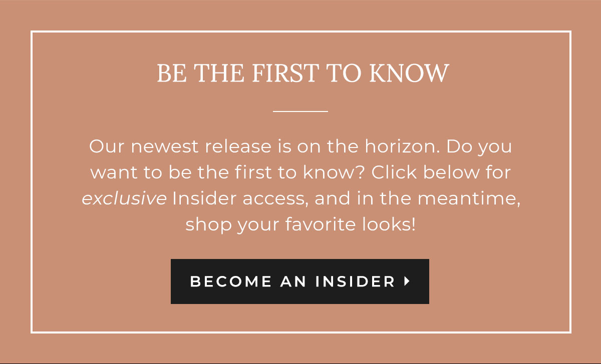 Be the First to Know - Our newest release is on the horizon. Do you want to be the first to know? Click below for exclusive insider access, and in the meantime, shop your favorite looks. | BECOME AN INSIDER
