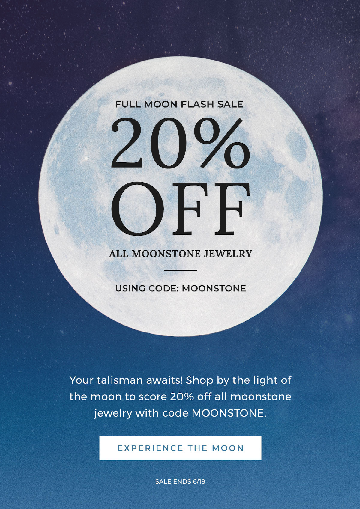 Full Moon Flash Sale - 20% Off All Moonstone Jewelry Using Code MOONSTONE - Your talisman awaits! Shop by the light of the moon to score 20% off all moonstone jewelry with code MOONSTONE. | EXPERIENCE THE MOON - Sale Ends 6/18