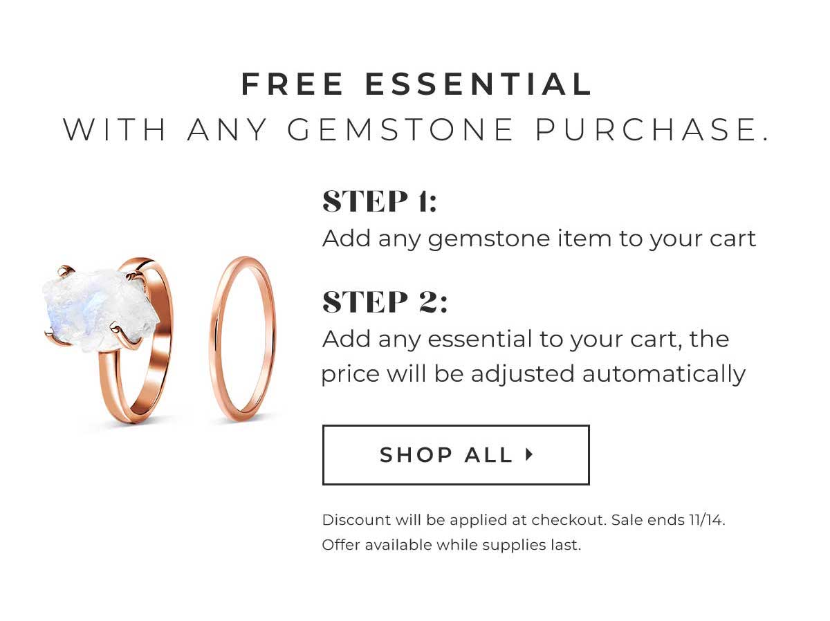 FREE ESSENTIAL WITH ANY GEMSTONE PURCHASE. STEP 1: Add any gemstone item to your cart STEP 2: Add any essential to your cart, the price will be adjusted automatically. | SHOP ALL > Discount will be applied at checkout.  Sale ends 11/14. Offer available while supplies last.