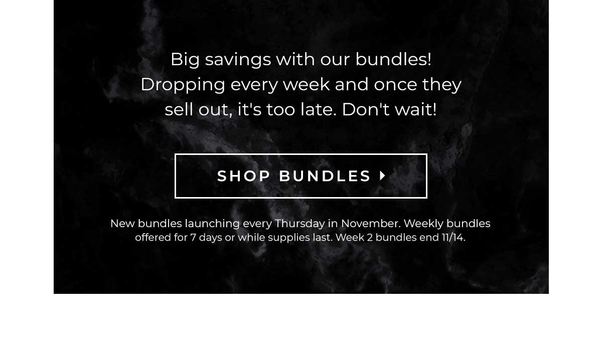 Big savings with our bundles! Dropping every week, and once they sell out it's too late! Don't wait! | SHOP BUNDLES > New bundles launching every Thursday in November. Weekly bundles offered for 7 days or while supplies last. Week 2 bundles end 11/14.