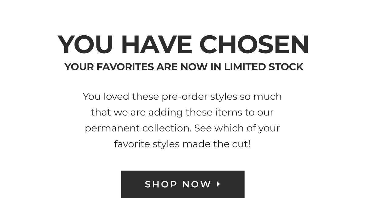 YOU HAVE CHOSEN YOUR FAVORITES ARE NOW IN LIMITED STOCK You loved these pre-order styles so much that we are adding these items to our permanent collection. See which of your favorite styles made the cut! | SHOP NOW