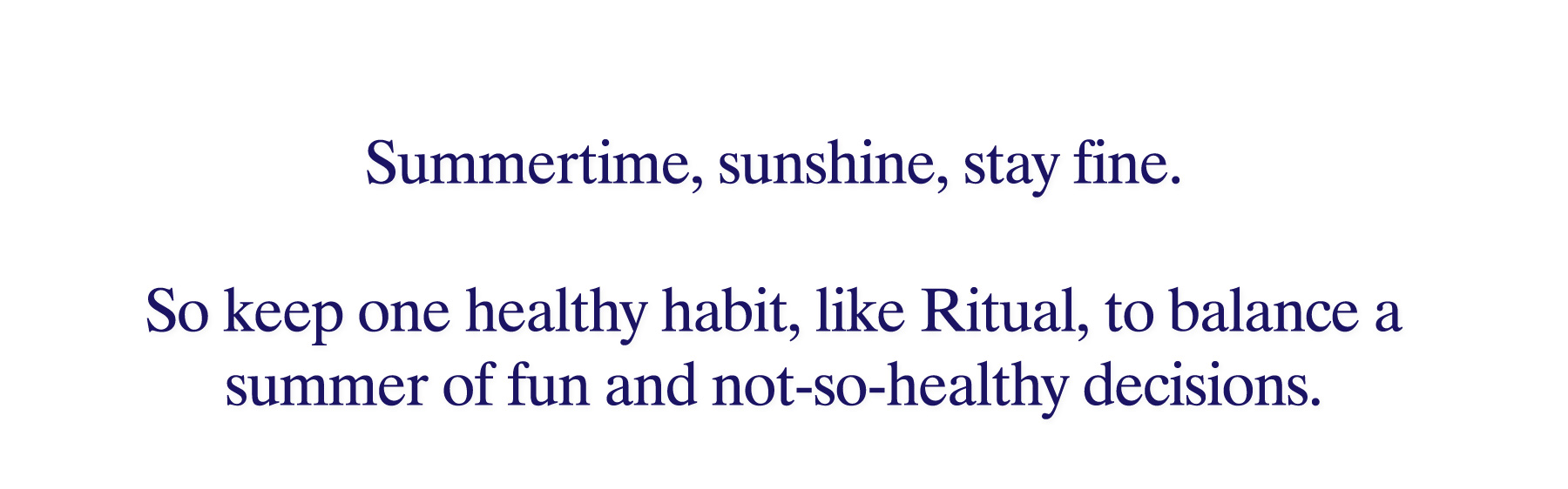 Summertime, sunshine, stay fine. So keep one healthy habit, like Ritual, to balance a summer of fun and not-so-healthy decisions.