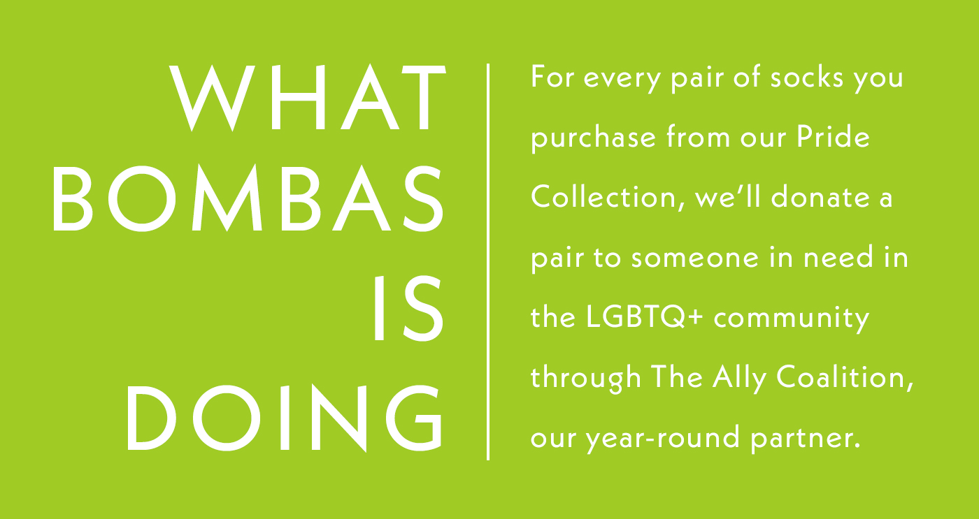 What Bombas is Doing | For every pair of socks you purchase from our Pride Collection, we'll donate a pair to someone in need in the LGBTQ+ community through The Ally Coalition, our year-round partner.