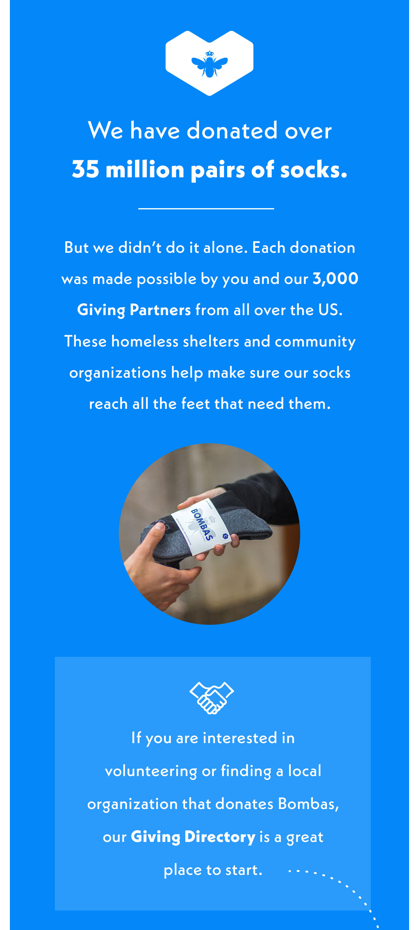 We have donated over 35 million pairs of socks. But we didn't do it alone. Each donation was made possible by you and our 3,000 Giving Partners from all over the US. These homeless shelters and community organizations help make sure our socks reach all the feet that need them. If you are interested in volunteering or finding a local organization that donates Bombas, our Giving Directory is a great place to start.