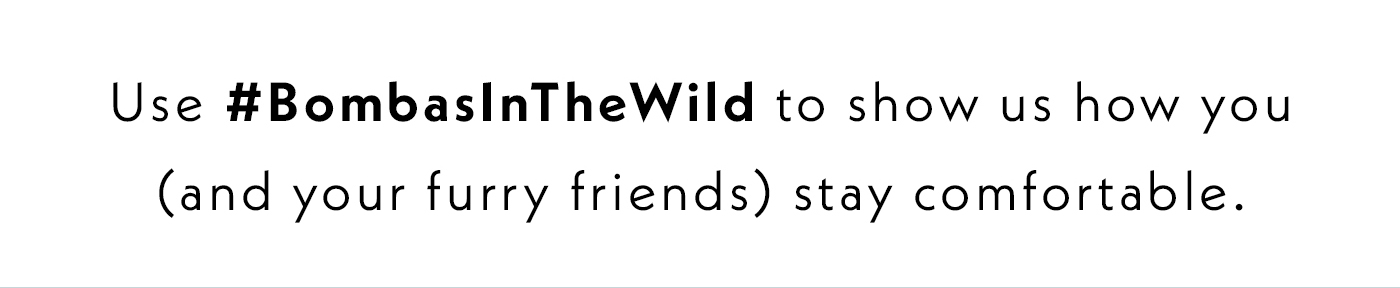 use #BombasInTheWild to show us how you, and your furry friends, stay comfortable.