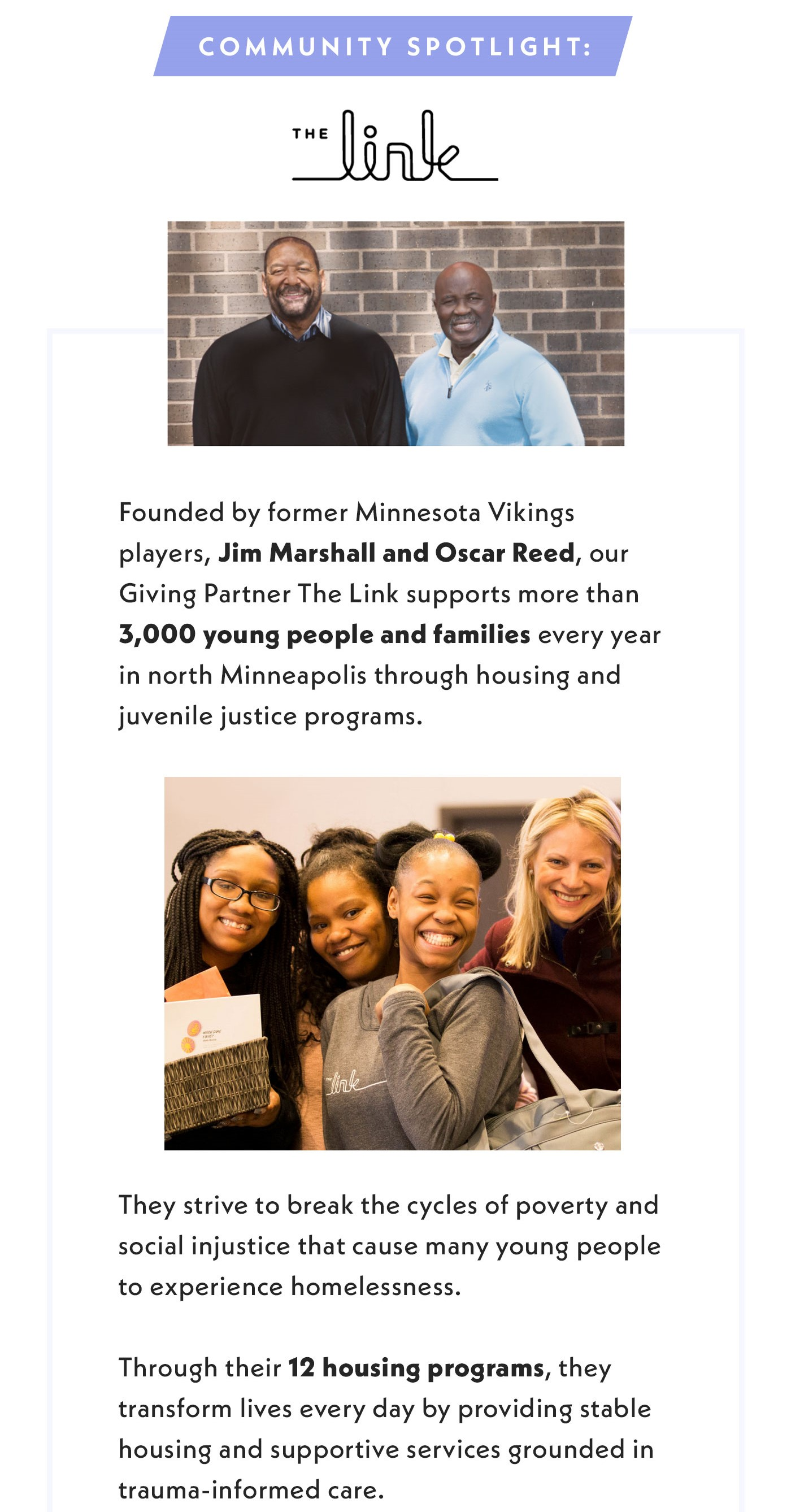 Community Spotlight: The Link. Found by former Minnesota Vikings players, Jim Marshall and Oscar Reed, our Giving Partner The Link supports more than 3,000 young people and families every year in north Minneapolis through housing and juvenile justice programs. They strive to break the cycles of poverty and social injustice that cause many young people to experience homelessness. Through their 12 housing programs, they transform lives every day by providing stable housing and supportive services grounded in trauma-informed care.