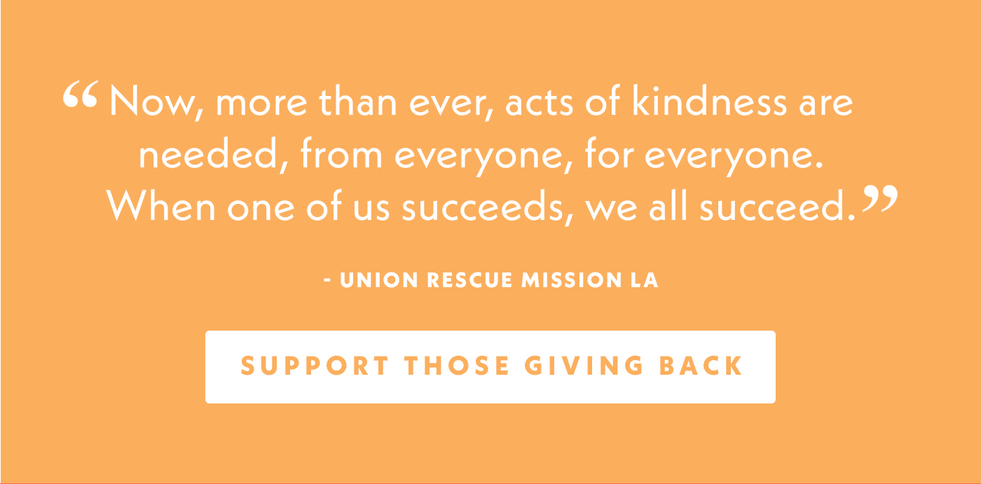 Now, more than ever, acts of kindness are needed, from everyone, for everyone. When one of us succeeds, we all succeed. | Union Rescue Mission LA | Support Those Giving Back