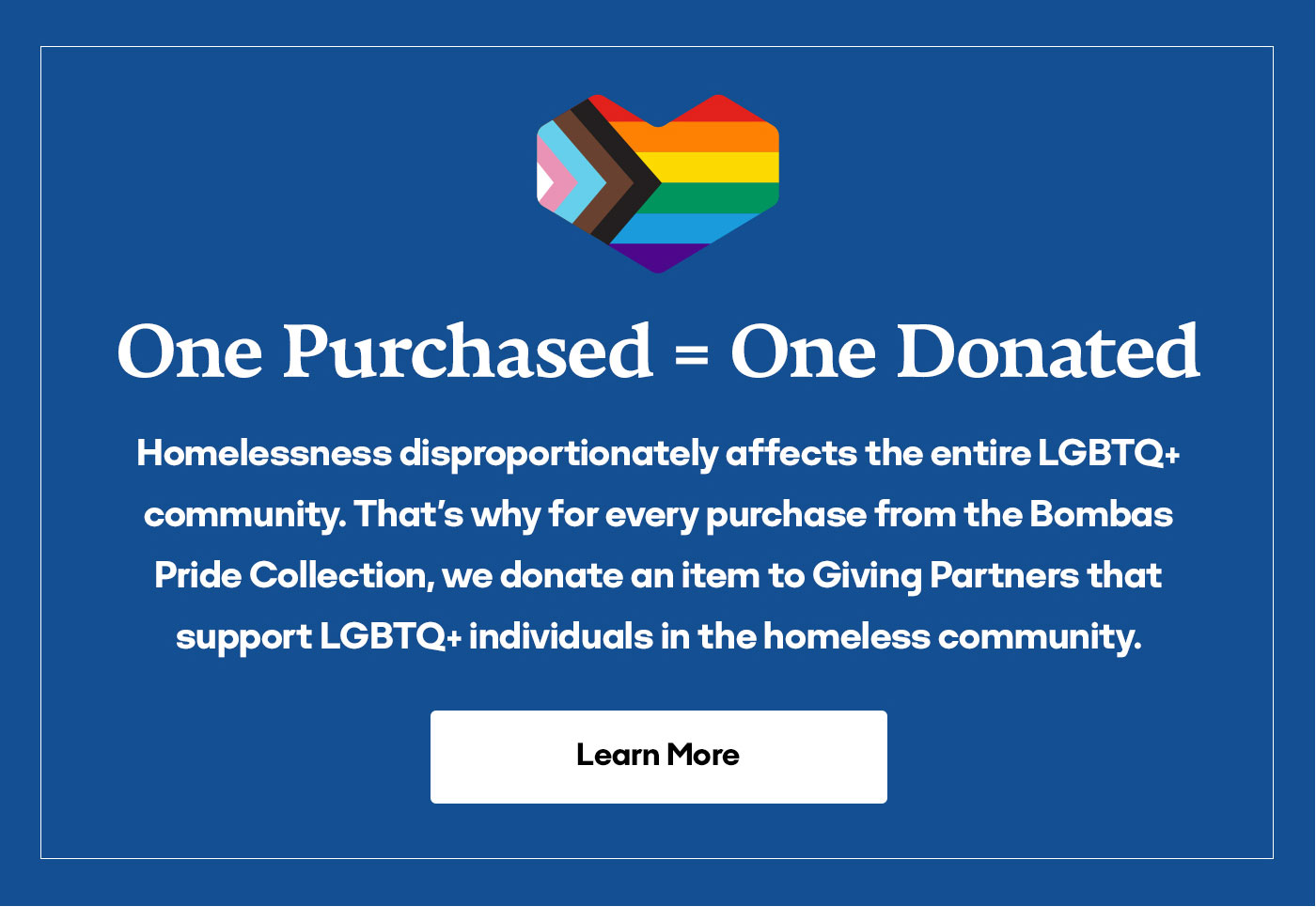 One Purchased=One Donated | Homelessness disproportionately affects the entire LGBTQ+ community. That's why for every purchase from the Bombas Pride Collection, we donate an item to Giving Partners that support LGBTQ+ individuals in the homeless community. | Learn More