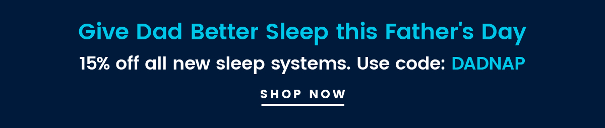 Give Dad Better Sleep this Father's Day | 15% off all new sleep systems. Use code: DADNAP | SHOP NOW