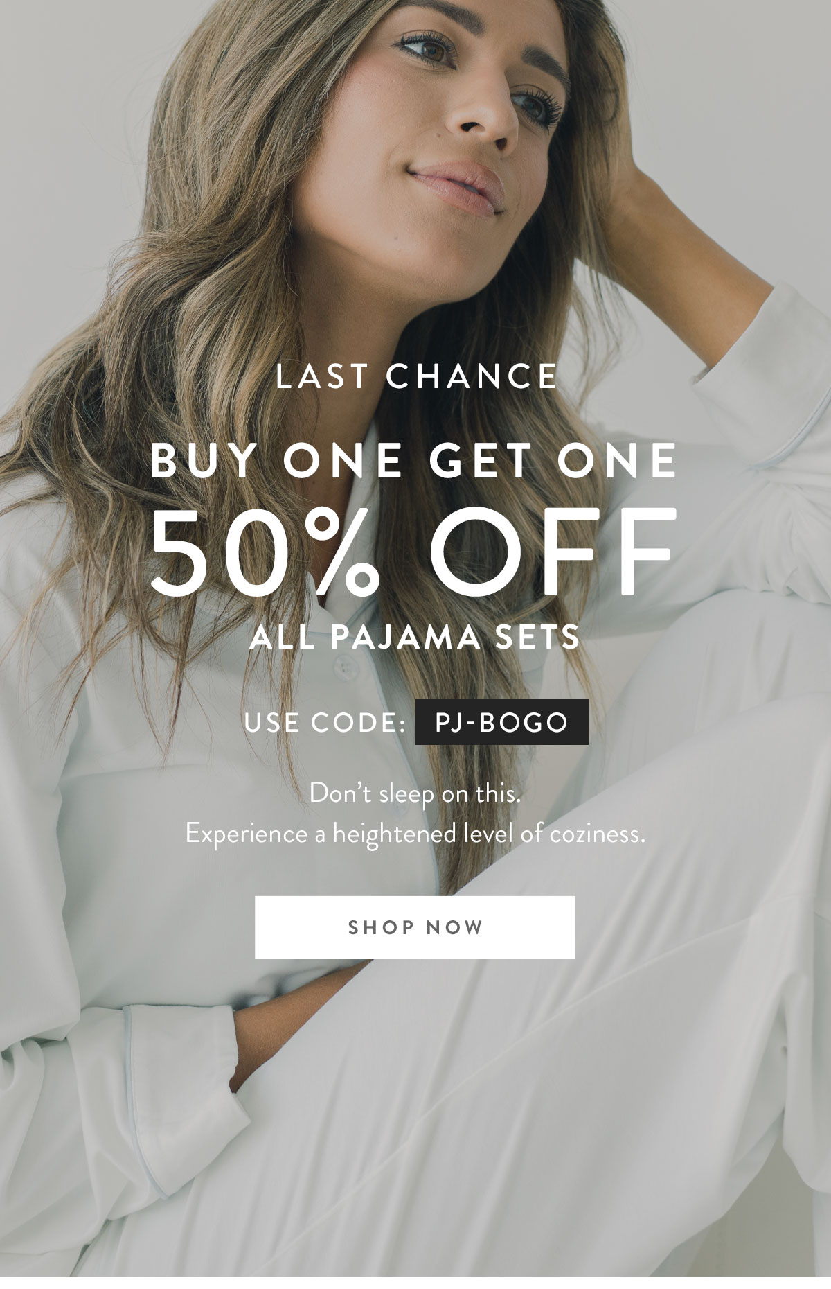 LAST CHANCE | BUY ONE GET ONE 50% OFF ALL PAJAMA SETS | USE CODE: PJ-BOGO | Don't sleep on this. Experience a heightened level of coziness. | SHOP NOW