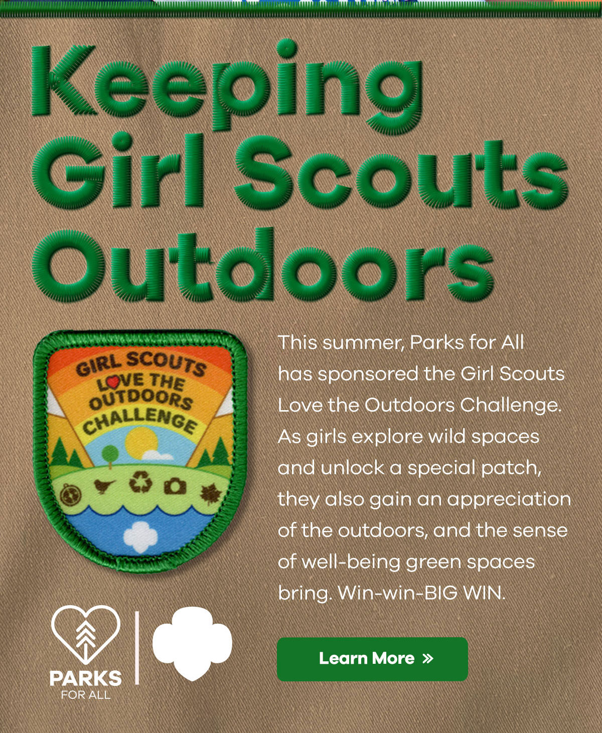 Keeping Girl Scouts Outdoors   This summer, Parks for All has sponsored the Girl Scouts Love the Outdoors Challenge. As girls explore wild spaces and unlock a special patch, they also gain an appreciation of the outdoors, and the sense of well-being green spaces bring. Win-win-BIG WIN.   Learn More >>