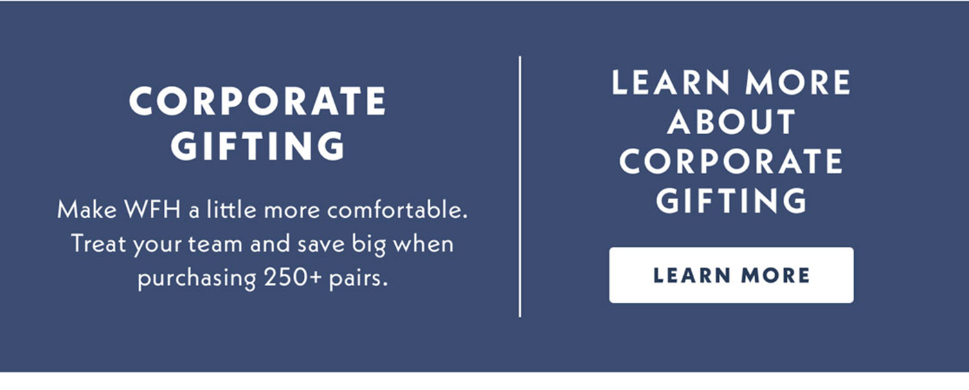 Corporate Gifting | Make WFH a little more comfortable. Treat your team and save big when purchasing 250+ pairs. | Learn more about corporate gifting | Learn More
