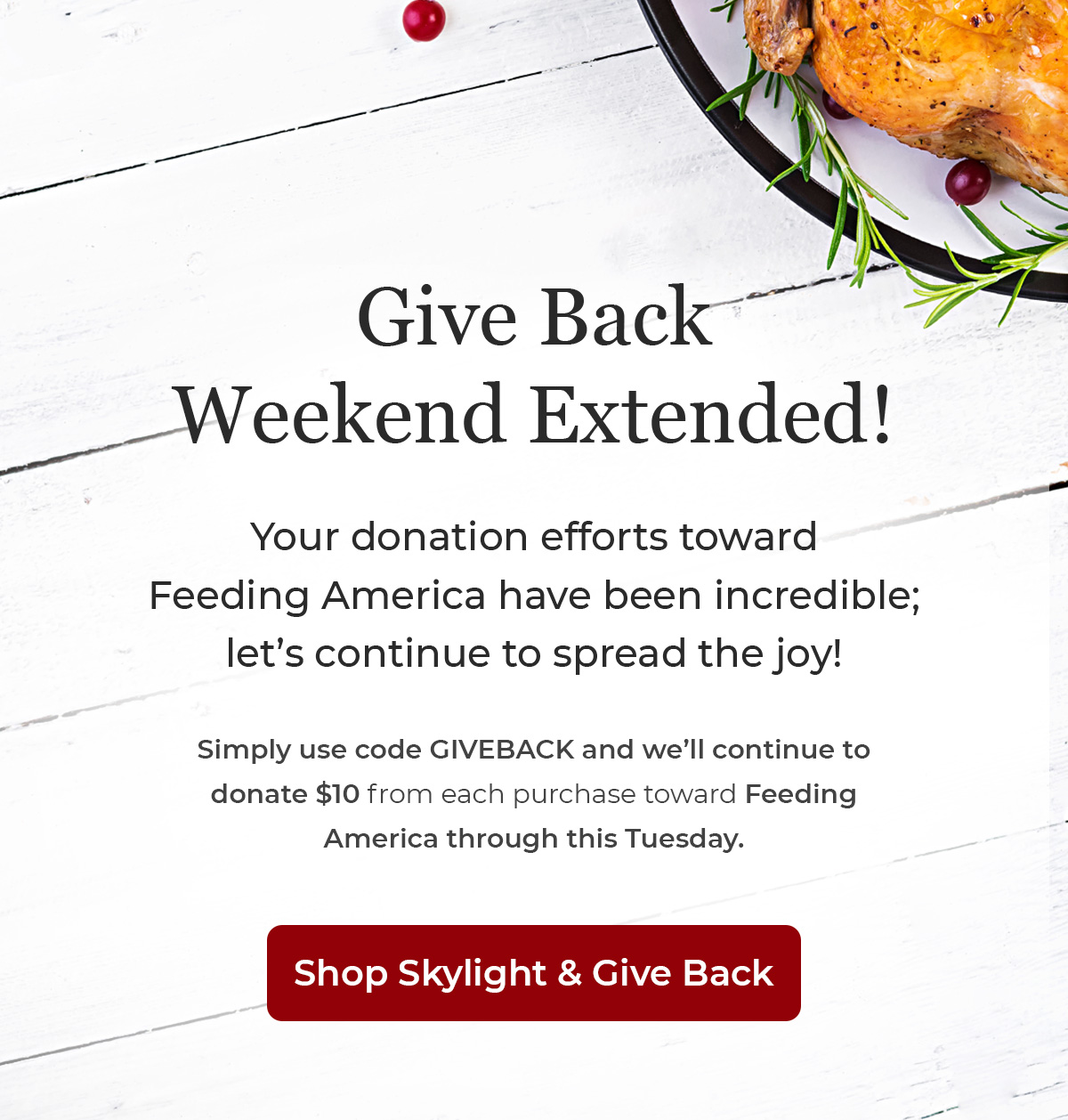 GIVE BACK WEEKEND EXTENDED! | Let's continue to spread the joy | Use code GIVEBACK and we'll continue donating $10 toward Feeding America through Tuesday | SHOP SKYLIGHT & GIVE BACK